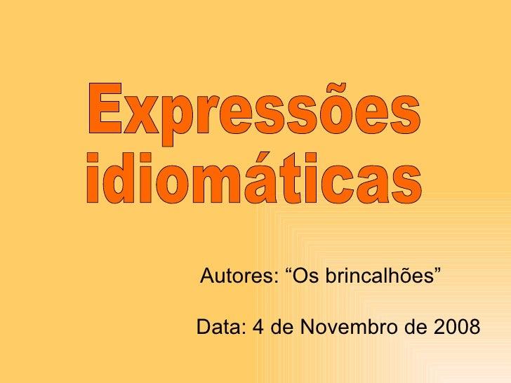 """Expressões  idiomáticas Autores: """"Os brincalhões"""" Data: 4 de Novembro de 2008"""