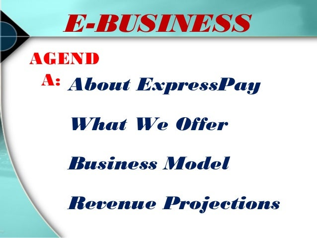 E-BUSINESS AGEND A: About ExpressPay  What We Offer Business Model Revenue Projections