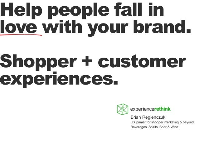 Help people fall in love with your brand.  Shopper + customer experiences. Brian Regienczuk UX primer for shopper marketin...