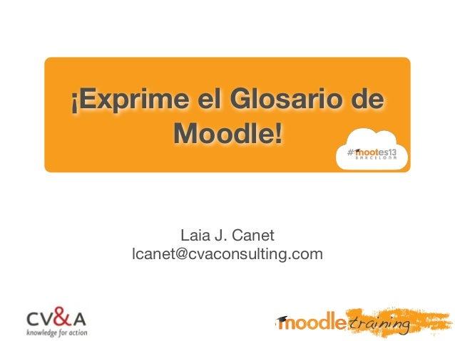 ¡Exprime el Glosario de Moodle! Laia J. Canet lcanet@cvaconsulting.com