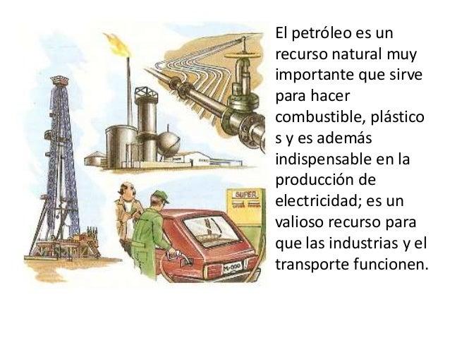 El petróleo es un recurso natural muy importante que sirve para hacer combustible, plástico s y es además indispensable en...