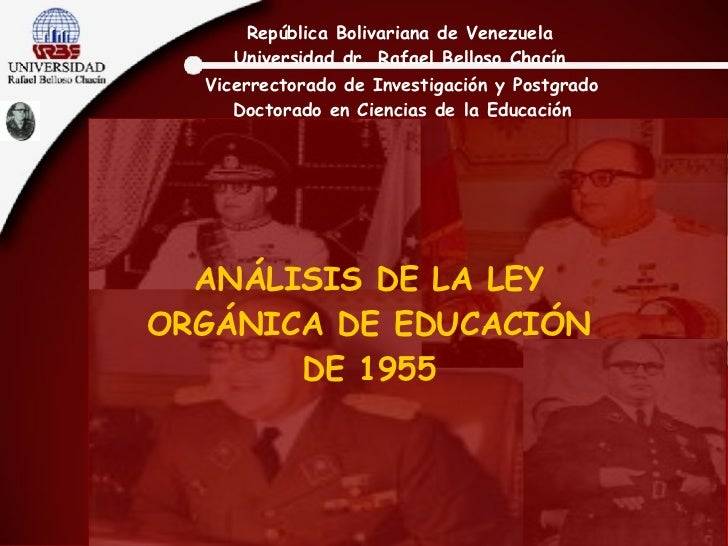 ANÁLISIS DE LA LEY ORGÁNICA DE EDUCACIÓN DE 1955 República Bolivariana de Venezuela Universidad dr. Rafael Belloso Chacín ...