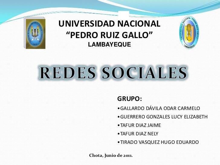 """UNIVERSIDAD NACIONAL<br />""""PEDRO RUIZ GALLO""""<br />LAMBAYEQUE<br />REDES SOCIALES<br />GRUPO:<br /><ul><li>GALLARDO DÁVILA ..."""