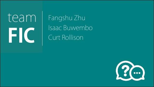 Fangshu Zhu! Isaac Buwembo Curt Rollison ! team! FIC