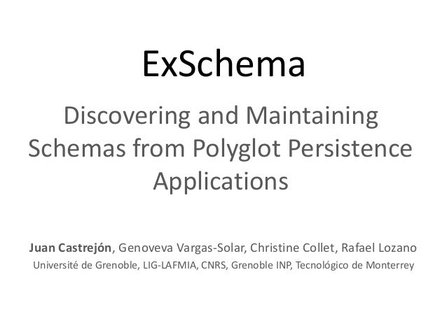 ExSchema Discovering and Maintaining Schemas from Polyglot Persistence Applications Juan Castrejón, Genoveva Vargas-Solar,...