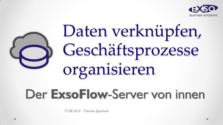 Daten verknüpfen,      Geschäftsprozesse      organisierenDer ExsoFlow-Server von innen      17.08.2012 - Thomas Sporbeck