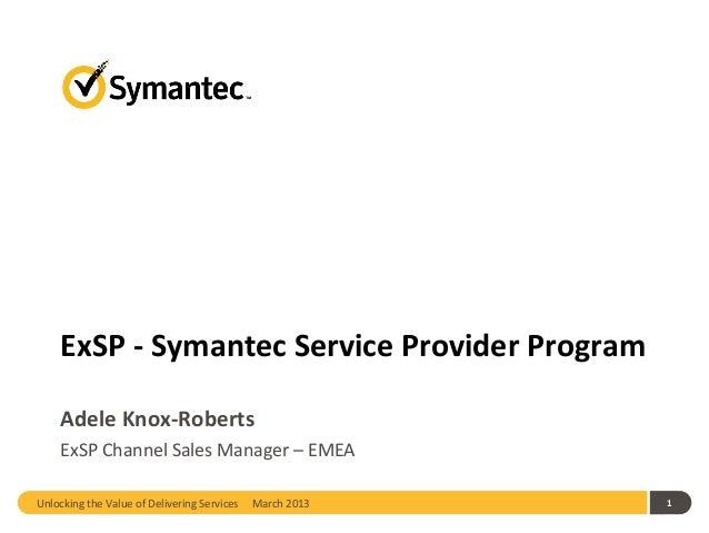 ExSP - Symantec Service Provider Program    Adele Knox-Roberts    ExSP Channel Sales Manager – EMEAUnlocking the Value of ...