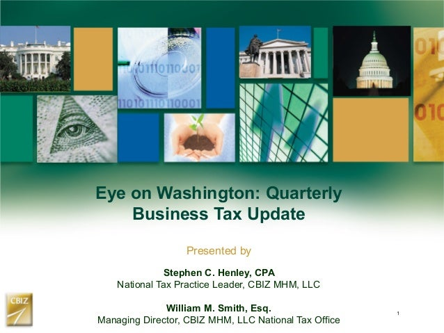 Eye on Washington: Quarterly Business Tax Update Presented by Stephen C. Henley, CPA National Tax Practice Leader, CBIZ MH...