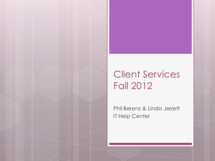Client ServicesFall 2012Phil Berenz & Linda JerrettIT Help Center
