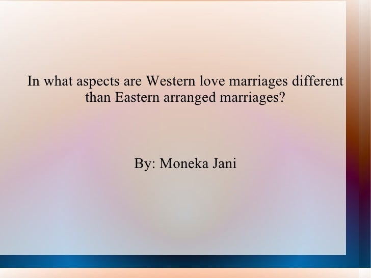 In what aspects are Western love marriages different than Eastern arranged marriages? By: Moneka Jani
