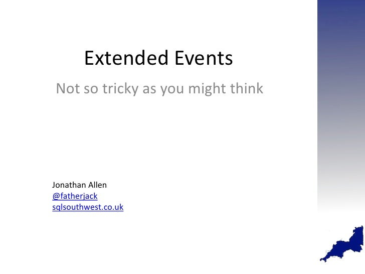 Extended EventsNot so tricky as you might thinkJonathan Allen@fatherjacksqlsouthwest.co.uk