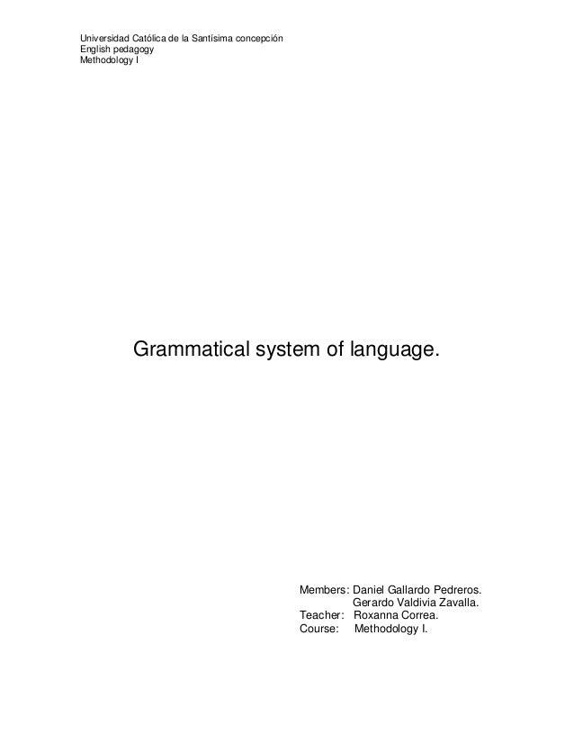 Universidad Católica de la Santísima concepciónEnglish pedagogyMethodology IGrammatical system of language.Members: Daniel...