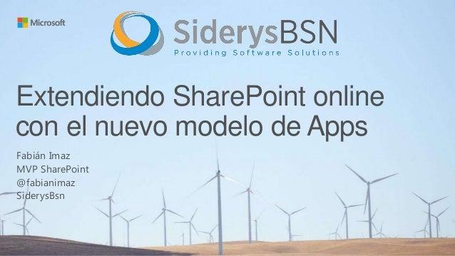 Extendiendo SharePoint online con el nuevo modelo de Apps Fabián Imaz MVP SharePoint @fabianimaz SiderysBsn