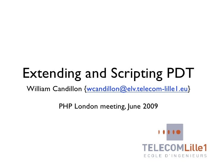 Extending and Scripting PDT William Candillon {wcandillon@elv.telecom-lille1.eu}            PHP London meeting, June 2009
