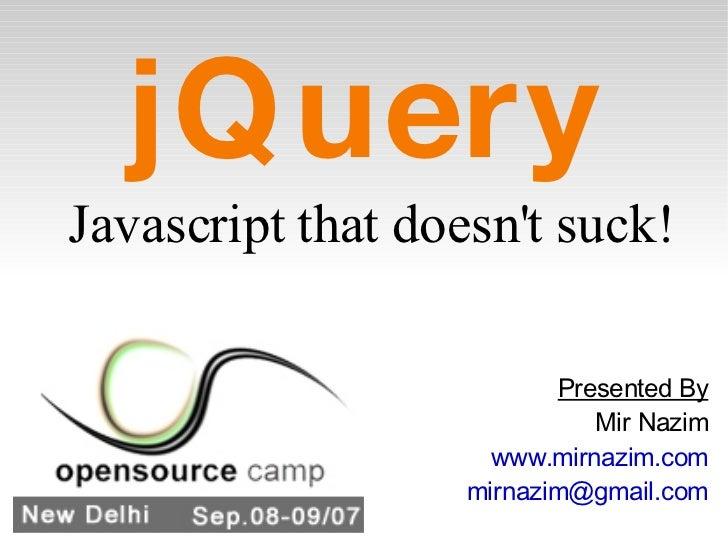 jQuery <ul><li>Javascript that doesn't suck! </li></ul>Presented By Mir Nazim www.mirnazim.com [email_address]