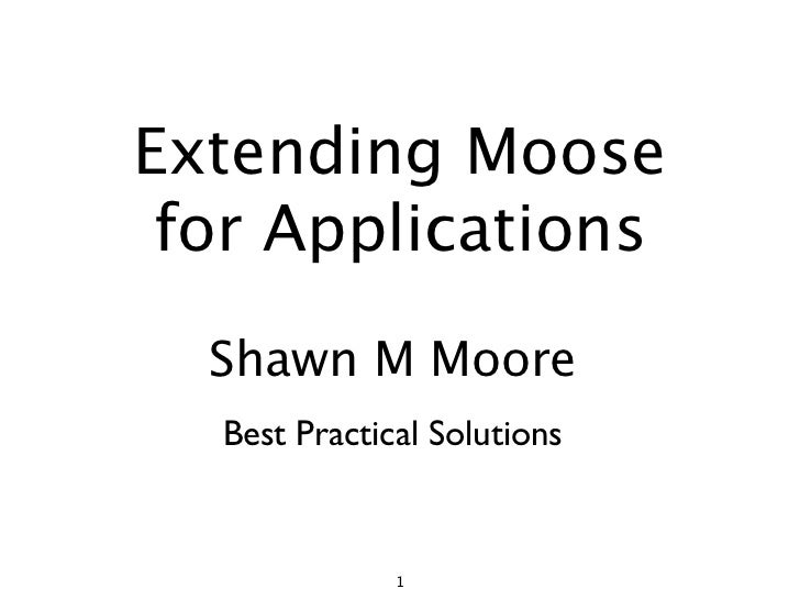 Extending Moose  for Applications   Shawn M Moore   Best Practical Solutions                 1
