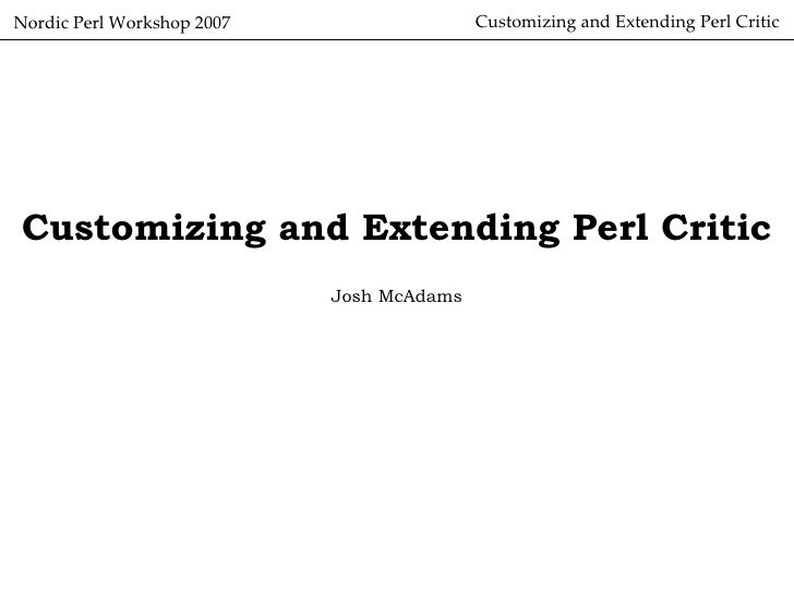 Customizing and Extending Perl Critic Nordic Perl Workshop 2007 Customizing and Extending Perl Critic Josh McAdams