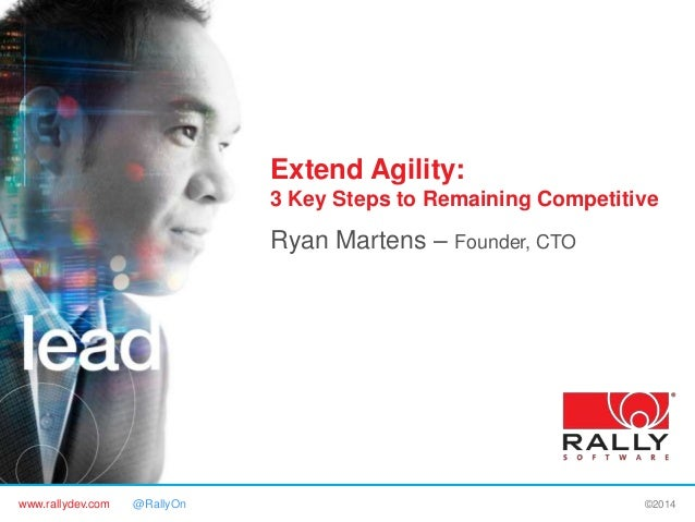 www.rallydev.com @RallyOn ©2014 Extend Agility: 3 Key Steps to Remaining Competitive Ryan Martens – Founder, CTO