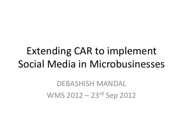 Extending CAR to implementSocial Media in Microbusinesses       DEBASHISH MANDAL      WMS 2012 – 23rd Sep 2012