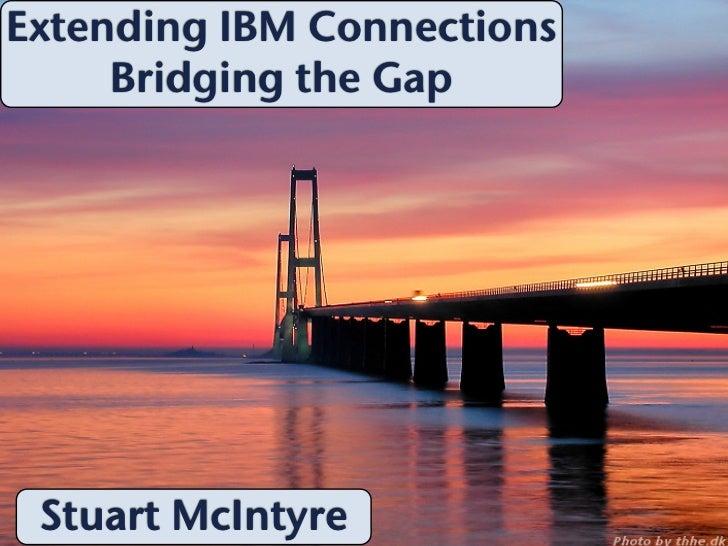 Extending IBM Connections     Bridging the Gap Stuart McIntyre