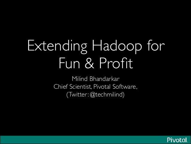 Extending Hadoop for Fun & Profit Milind Bhandarkar  Chief Scientist, Pivotal Software,  (Twitter: @techmilind)