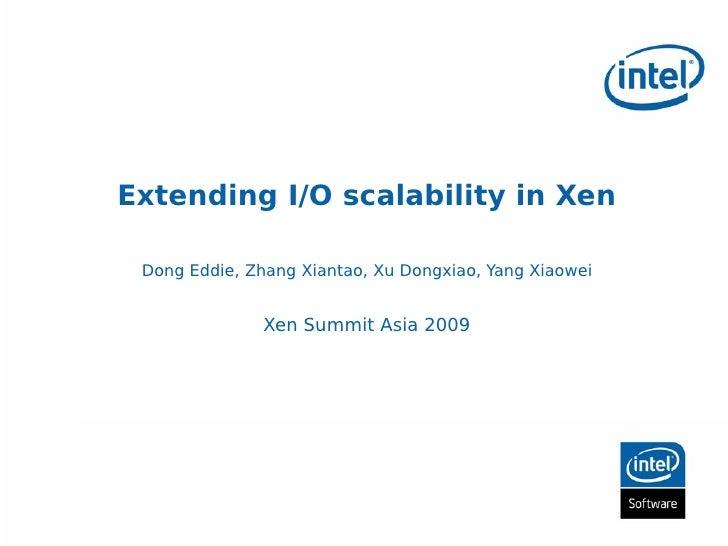 Extending I/O scalability in Xen   Dong Eddie, Zhang Xiantao, Xu Dongxiao, Yang Xiaowei                  Xen Summit Asia 2...