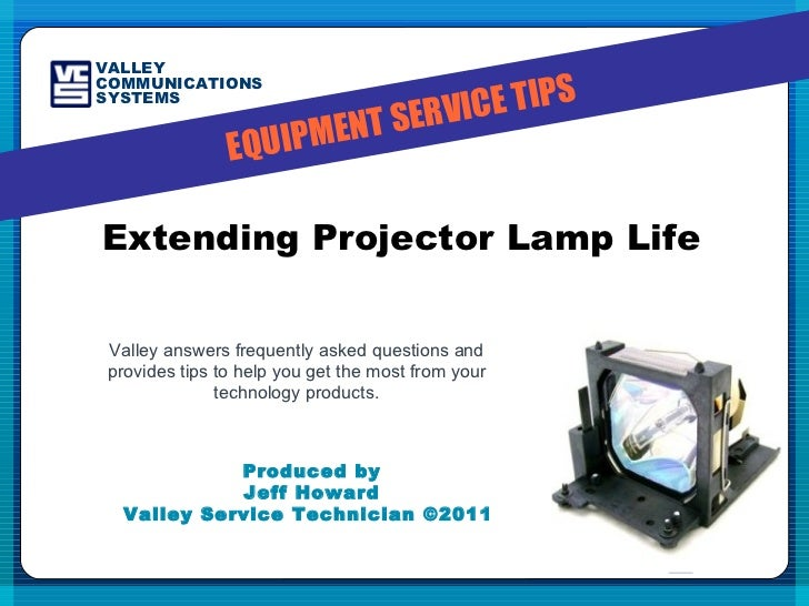 Produced by Jeff Howard Valley Service Technician ©2011  Extending Projector Lamp Life Valley answers frequently asked que...