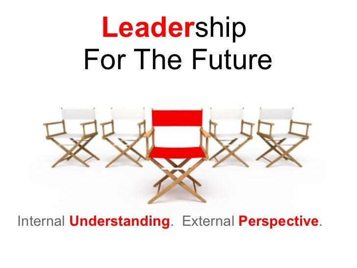 Leader ship  For The Future Internal  Understanding . External  Perspective .
