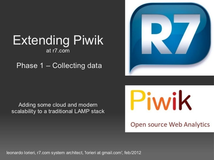 Extending Piwik at r7.com   Phase 1 – Collecting data Adding some cloud and modern scalability to a traditional LAMP stack...