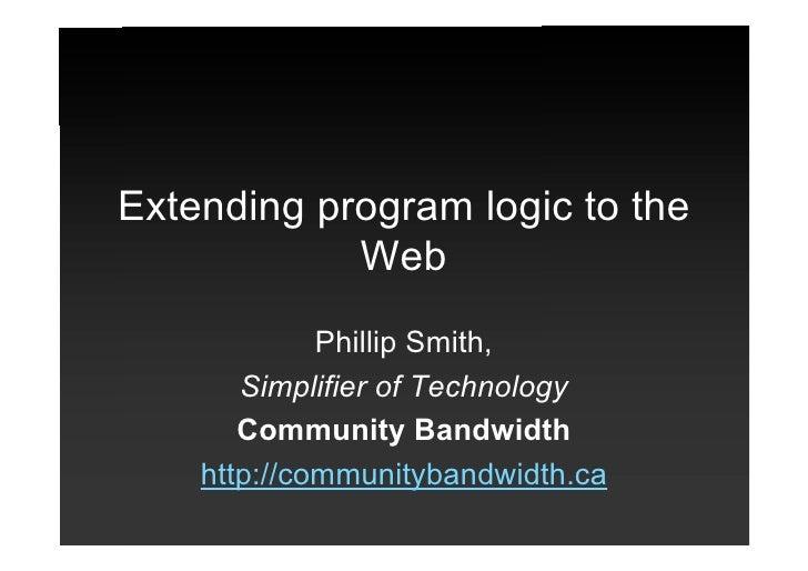 Extending program logic to the             Web              Phillip Smith,        Simplifier of Technology        Communit...