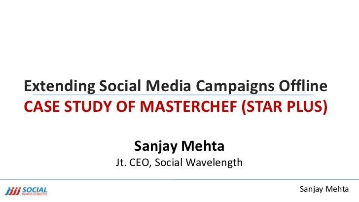 Extending Social Media Campaigns OfflineCASE STUDY OF MASTERCHEF (STAR PLUS)               Sanjay Mehta            Jt. CEO...