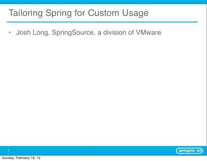 Tailoring Spring for Custom Usage   • Josh Long, SpringSource, a division of VMware   1Sunday, February 19, 12