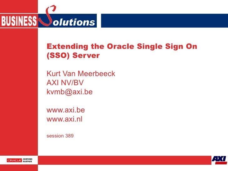 Extending the Oracle Single Sign On (SSO) Server Kurt Van Meerbeeck AXI NV/BV [email_address] www.axi.be www.axi.nl sessio...