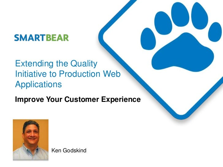 Extending the QualityInitiative to Production WebApplicationsImprove Your Customer Experience         Ken Godskind