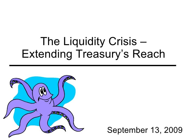 The Liquidity Crisis – Extending Treasury's Reach September 13, 2009