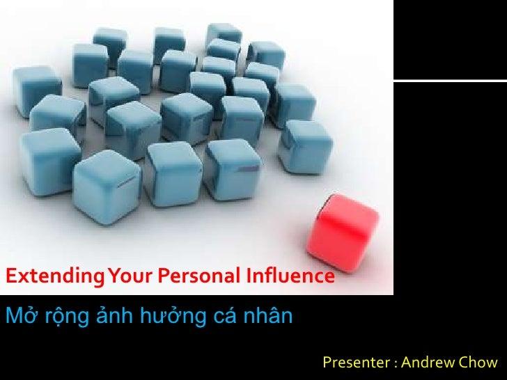 Extending Your Personal InfluenceMở rộng ảnh hưởng cá nhân                               Presenter : Andrew Chow