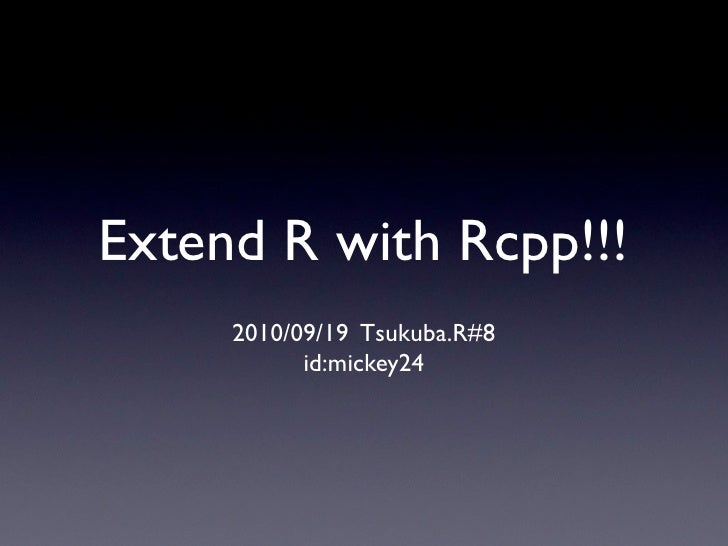Extend R with Rcpp!!!      2010/09/19 Tsukuba.R#8            id:mickey24