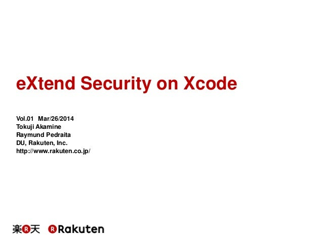 eXtend Security on Xcode Vol.01 Mar/26/2014 Tokuji Akamine Raymund Pedraita DU, Rakuten, Inc. http://www.rakuten.co.jp/
