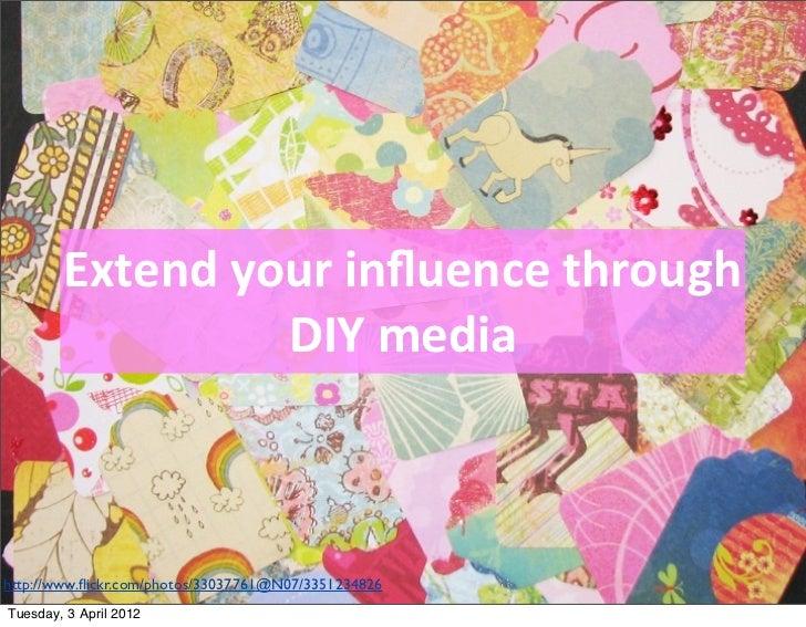 Extend your influence through                     DIY mediahttp://www.flickr.com/photos/33037761@N07/3351234826Tue...