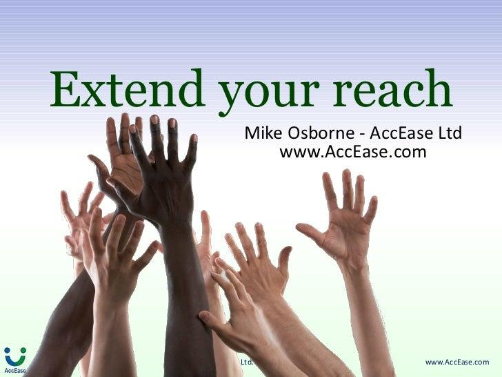 Extend your reach                         Mike Osborne - AccEase Ltd                             www.AccEase.com     ©Copy...