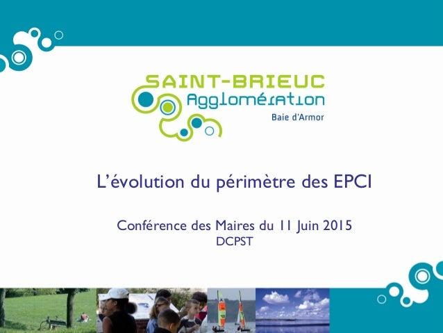 1 L'évolution du périmètre des EPCI Conférence des Maires du 11 Juin 2015 DCPST