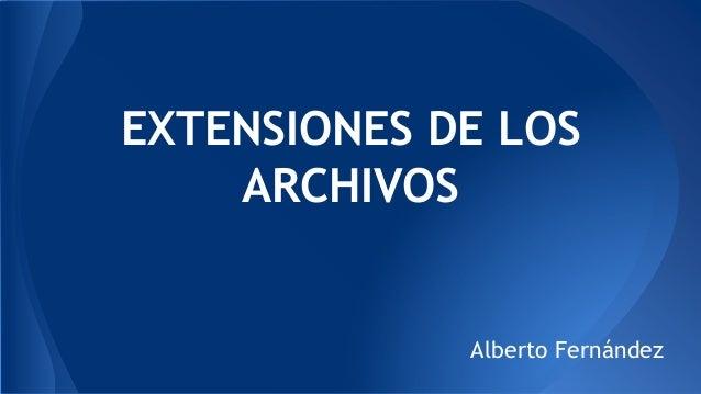 EXTENSIONES DE LOS ARCHIVOS Alberto Fernández