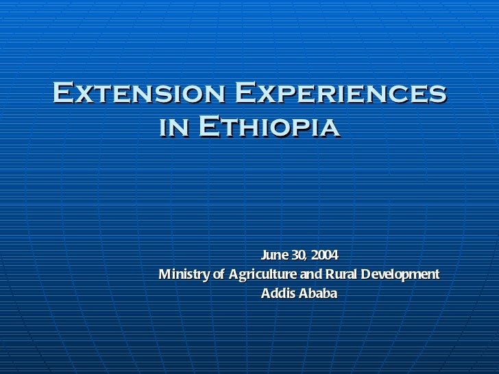 Extension Experiences in Ethiopia June 30, 2004 Ministry of Agriculture and Rural Development Addis Ababa