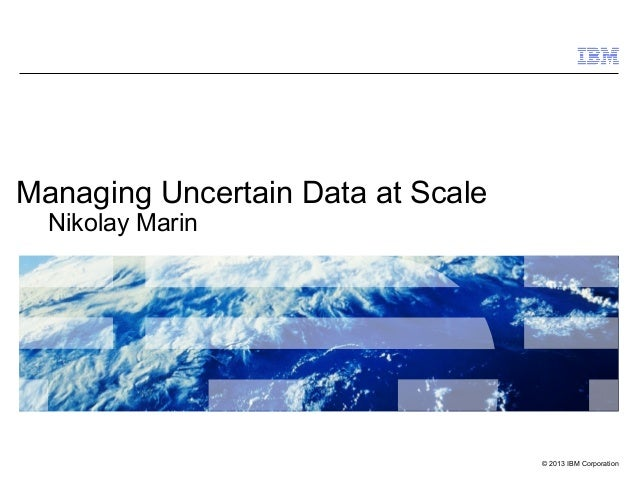 •   Click to add textManaging Uncertain Data at Scale     Nikolay Marin                                   © 2013 IBM Corpo...