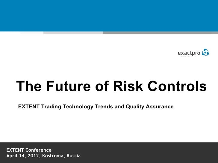 The Future of Risk Controls     EXTENT Trading Technology Trends and Quality AssuranceEXTENT ConferenceApril 14, 2012, Kos...