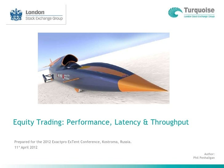 Equity Trading: Performance, Latency & ThroughputPrepared for the 2012 Exactpro ExTent Conference, Kostroma, Russia.11° Ap...
