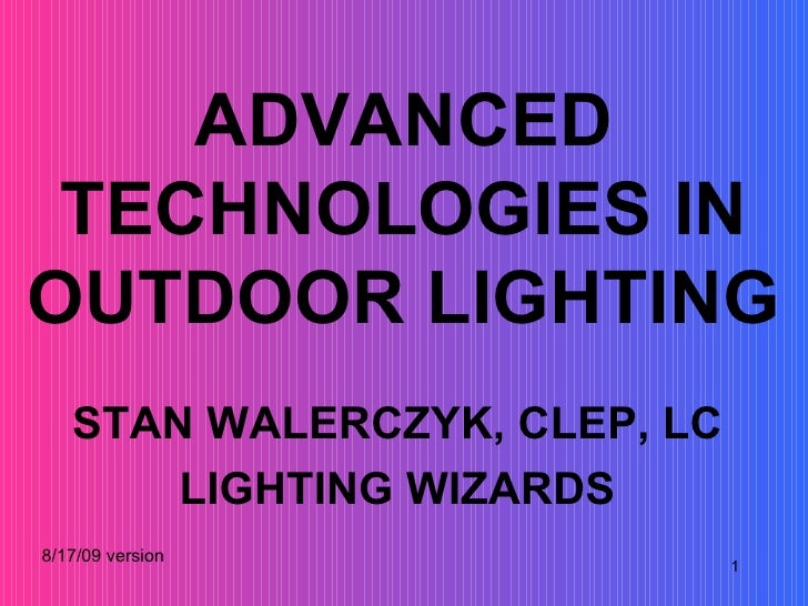 ADVANCED TECHNOLOGIES IN OUTDOOR LIGHTING STAN WALERCZYK, CLEP, LC LIGHTING WIZARDS 8/17/09 version