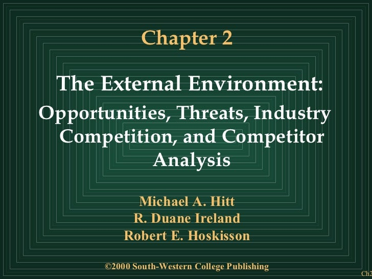 Chapter 2 The External Environment: Opportunities, Threats, Industry Competition, and Competitor Analysis Michael A. Hitt ...