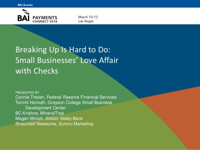 Breaking Up Is Hard to Do: Small Businesses' Love Affair with Checks PRESENTED BY Connie Theien, Federal Reserve Financial...