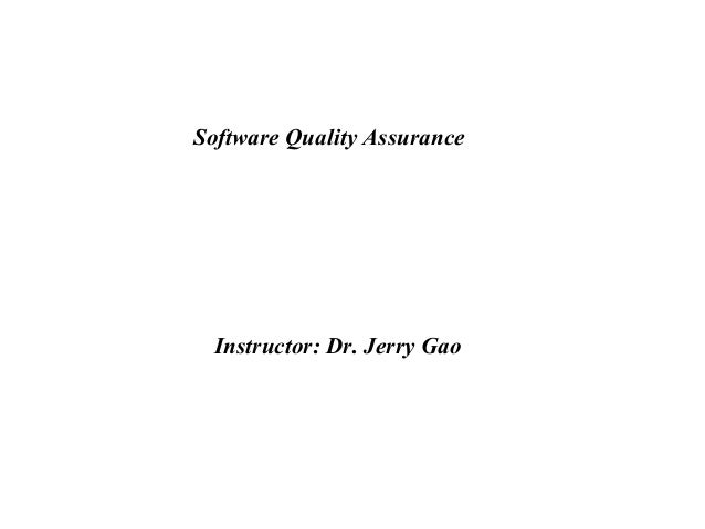 Software Quality Assurance Instructor: Dr. Jerry Gao